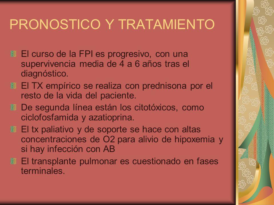 PRONOSTICO Y TRATAMIENTO El curso de la FPI es progresivo, con una supervivencia media de 4 a 6 años tras el diagnóstico. El TX empírico se realiza co