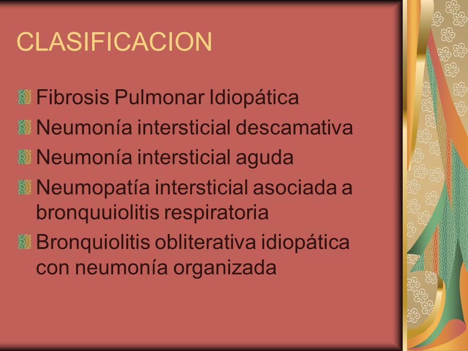 CLASIFICACION Fibrosis Pulmonar Idiopática Neumonía intersticial descamativa Neumonía intersticial aguda Neumopatía intersticial asociada a bronquuiol