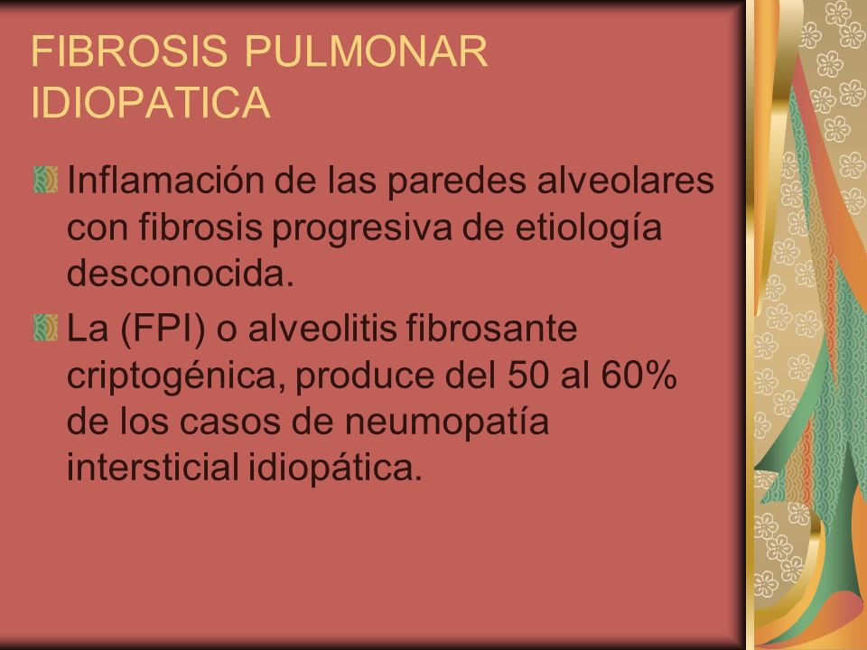 FIBROSIS PULMONAR IDIOPATICA Inflamación de las paredes alveolares con fibrosis progresiva de etiología desconocida. La (FPI) o alveolitis fibrosante