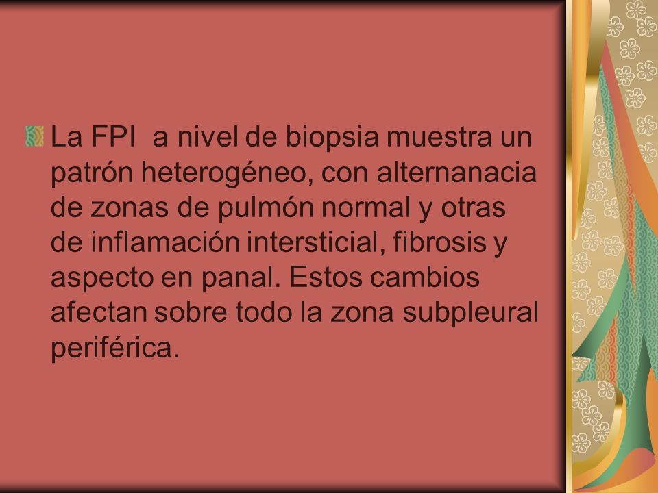 La FPI a nivel de biopsia muestra un patrón heterogéneo, con alternanacia de zonas de pulmón normal y otras de inflamación intersticial, fibrosis y as