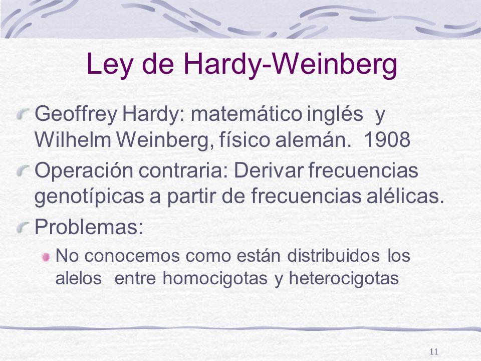11 Ley de Hardy-Weinberg Geoffrey Hardy: matemático inglés y Wilhelm Weinberg, físico alemán. 1908 Operación contraria: Derivar frecuencias genotípica
