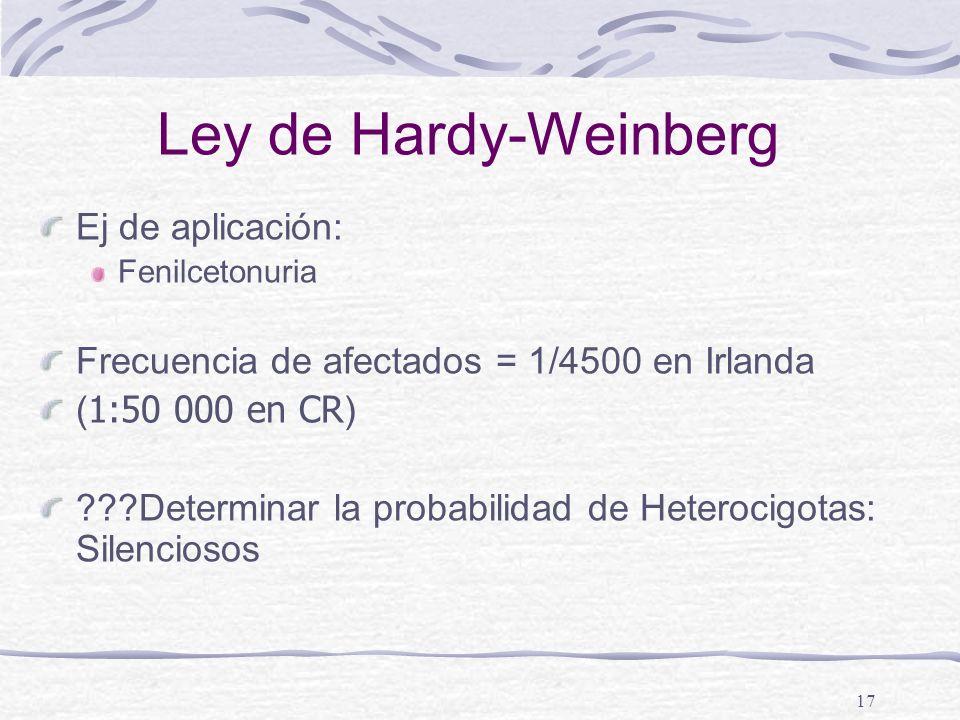 17 Ley de Hardy-Weinberg Ej de aplicación: Fenilcetonuria Frecuencia de afectados = 1/4500 en Irlanda ( 1:50 000 en CR ) ???Determinar la probabilidad