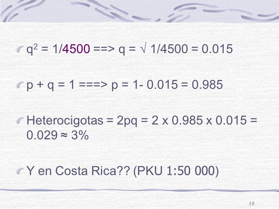 19 q 2 = 1/4500 ==> q = 1/4500 = 0.015 p + q = 1 ===> p = 1- 0.015 = 0.985 Heterocigotas = 2pq = 2 x 0.985 x 0.015 = 0.029 3% Y en Costa Rica?? (PKU 1