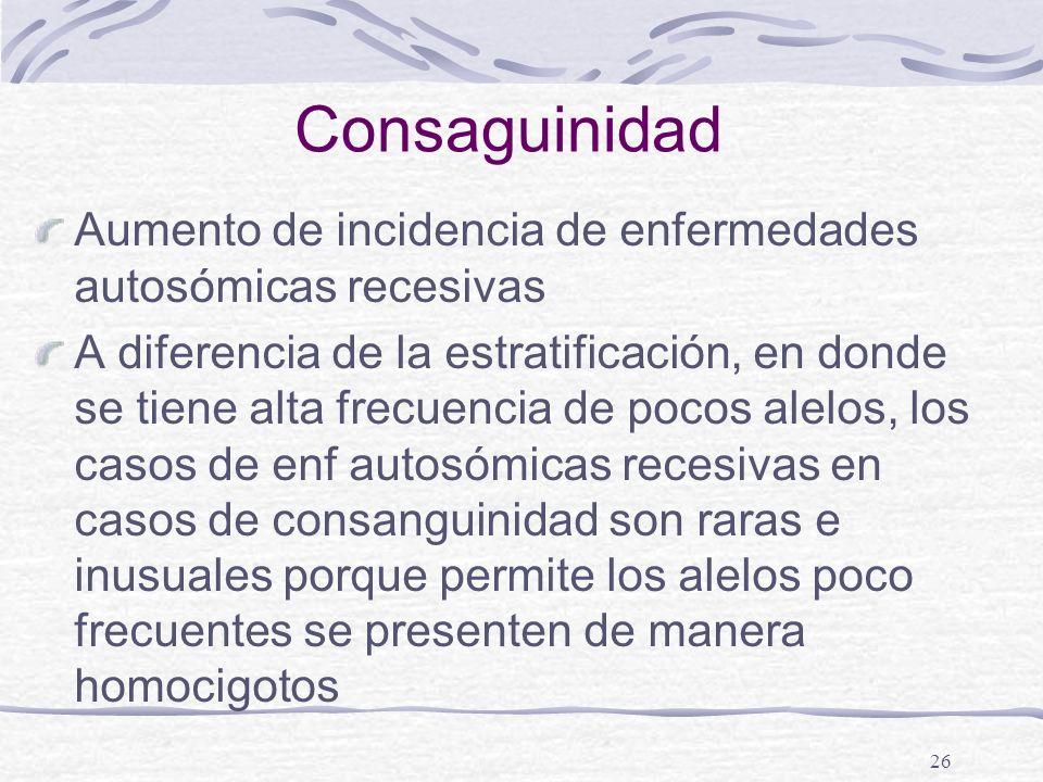 26 Consaguinidad Aumento de incidencia de enfermedades autosómicas recesivas A diferencia de la estratificación, en donde se tiene alta frecuencia de