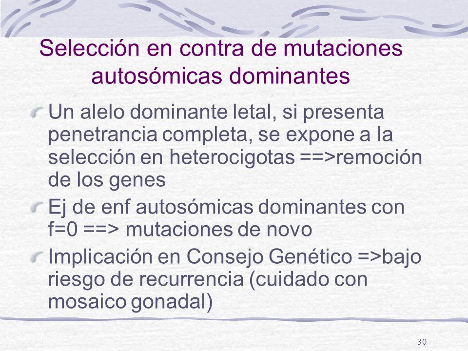 30 Selección en contra de mutaciones autosómicas dominantes Un alelo dominante letal, si presenta penetrancia completa, se expone a la selección en he