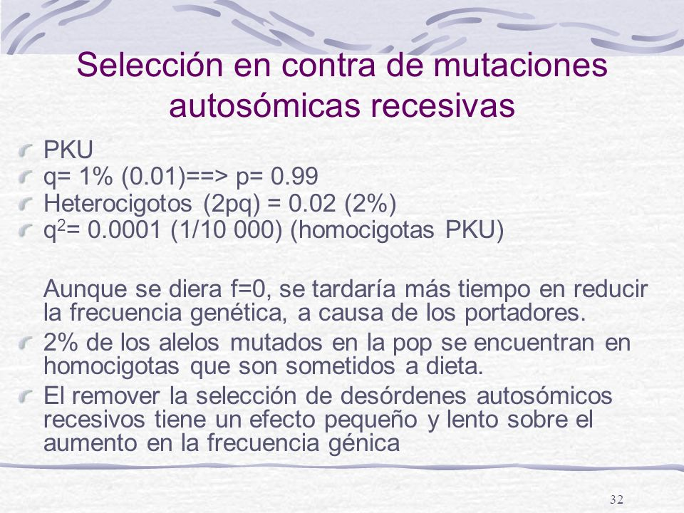 32 Selección en contra de mutaciones autosómicas recesivas PKU q= 1% (0.01)==> p= 0.99 Heterocigotos (2pq) = 0.02 (2%) q 2 = 0.0001 (1/10 000) (homoci