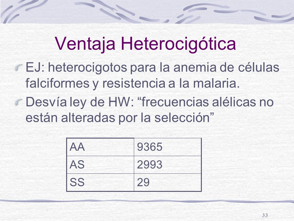 33 Ventaja Heterocigótica EJ: heterocigotos para la anemia de células falciformes y resistencia a la malaria. Desvía ley de HW: frecuencias alélicas n