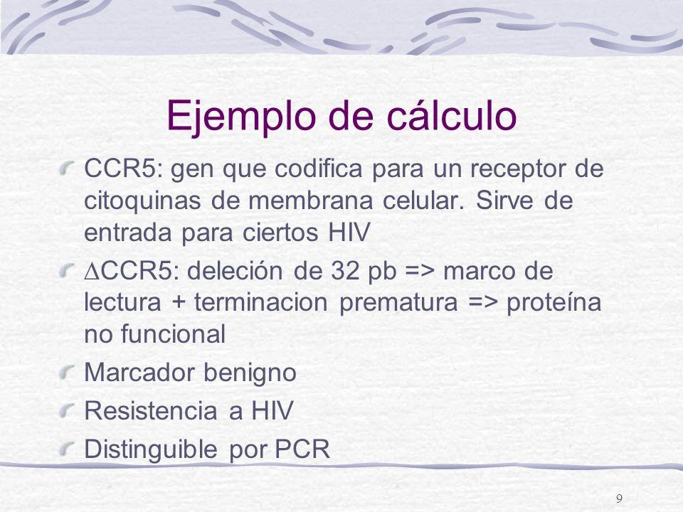 9 Ejemplo de cálculo CCR5: gen que codifica para un receptor de citoquinas de membrana celular. Sirve de entrada para ciertos HIV CCR5: deleción de 32