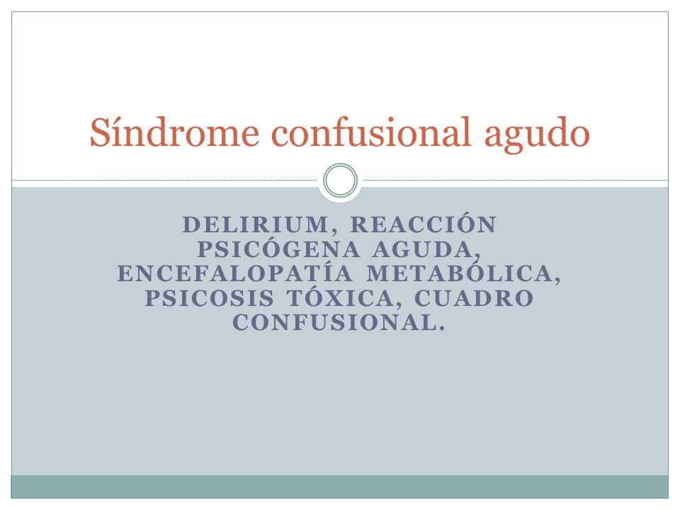 DELIRIUM, REACCIÓN PSICÓGENA AGUDA, ENCEFALOPATÍA METABÓLICA, PSICOSIS TÓXICA, CUADRO CONFUSIONAL. Síndrome confusional agudo