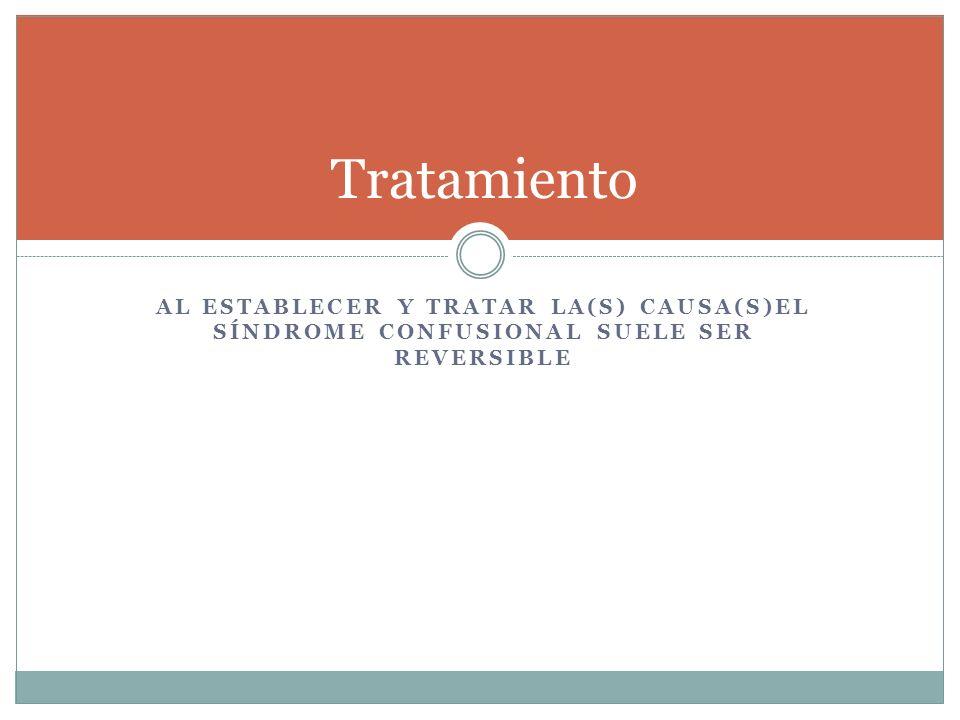 AL ESTABLECER Y TRATAR LA(S) CAUSA(S)EL SÍNDROME CONFUSIONAL SUELE SER REVERSIBLE Tratamiento
