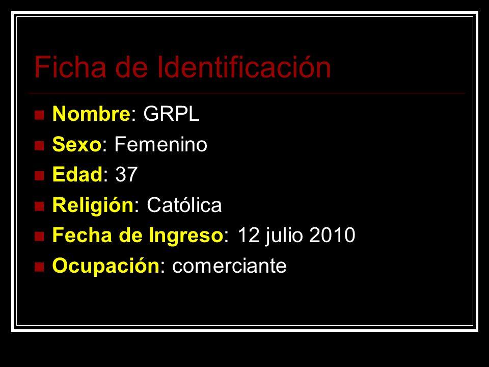 Ficha de Identificación Nombre: GRPL Sexo: Femenino Edad: 37 Religión: Católica Fecha de Ingreso: 12 julio 2010 Ocupación: comerciante