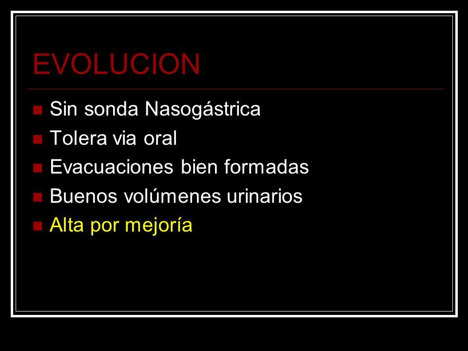 EVOLUCION Sin sonda Nasogástrica Tolera via oral Evacuaciones bien formadas Buenos volúmenes urinarios Alta por mejoría