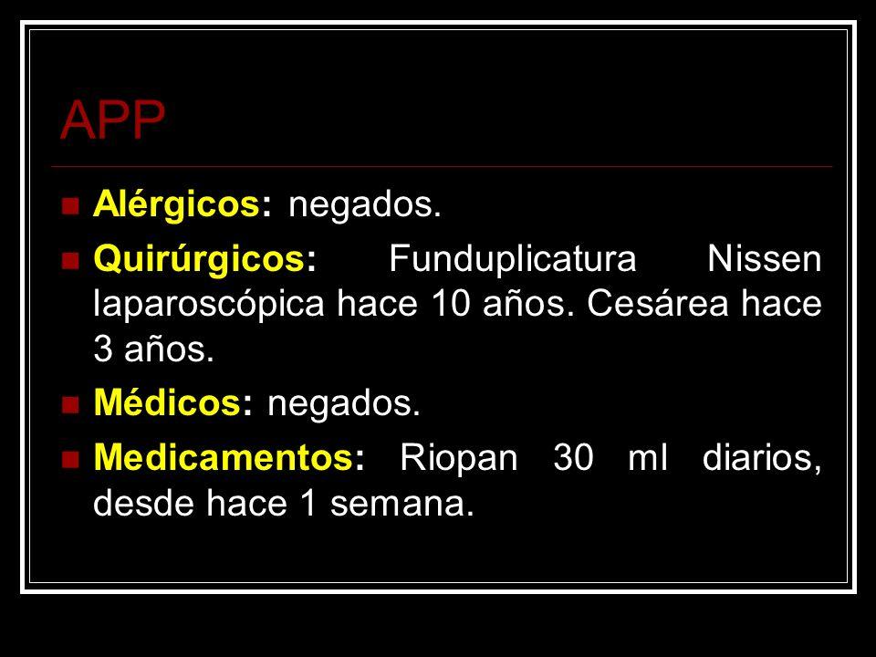 APP Alérgicos: negados. Quirúrgicos: Funduplicatura Nissen laparoscópica hace 10 años. Cesárea hace 3 años. Médicos: negados. Medicamentos: Riopan 30