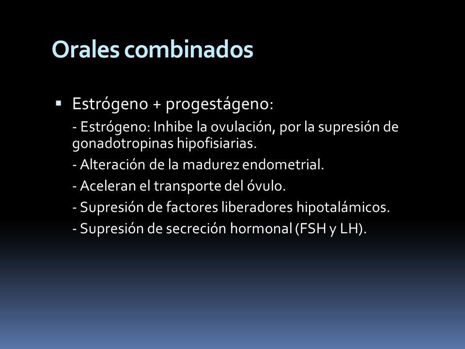 Orales combinados Estrógeno + progestágeno: - Estrógeno: Inhibe la ovulación, por la supresión de gonadotropinas hipofisiarias. - Alteración de la mad