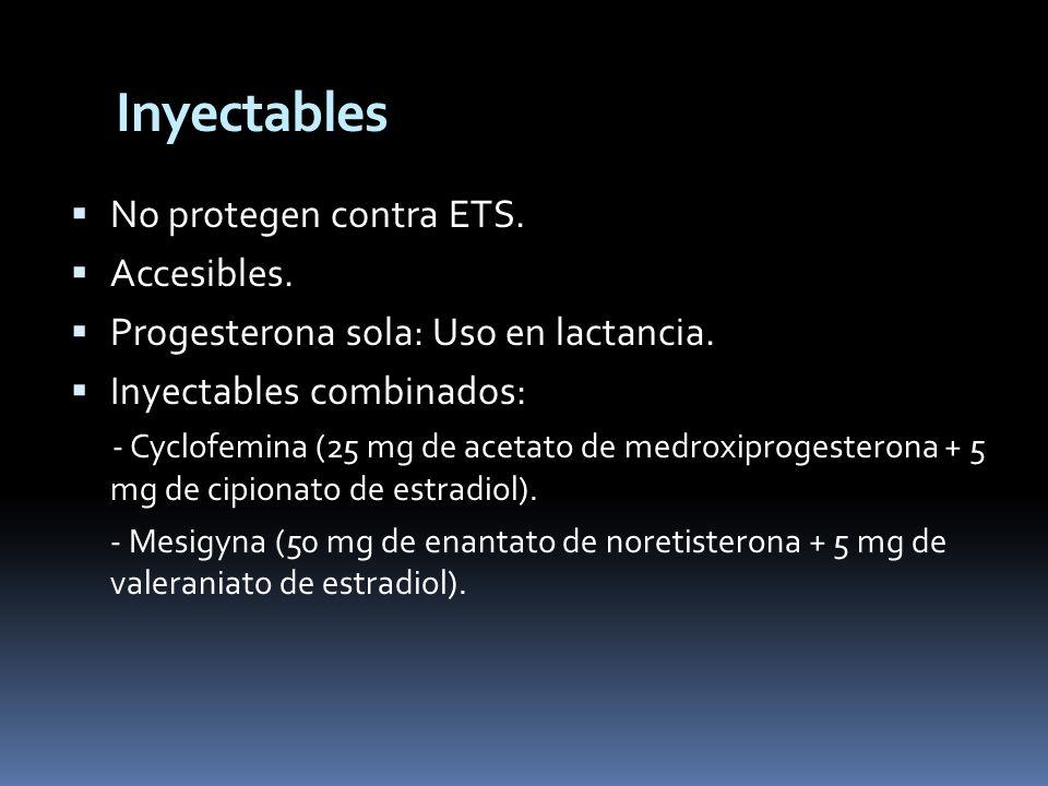 No protegen contra ETS. Accesibles. Progesterona sola: Uso en lactancia. Inyectables combinados: - Cyclofemina (25 mg de acetato de medroxiprogesteron
