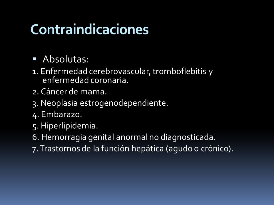 Contraindicaciones Absolutas: 1. Enfermedad cerebrovascular, tromboflebitis y enfermedad coronaria. 2. Cáncer de mama. 3. Neoplasia estrogenodependien