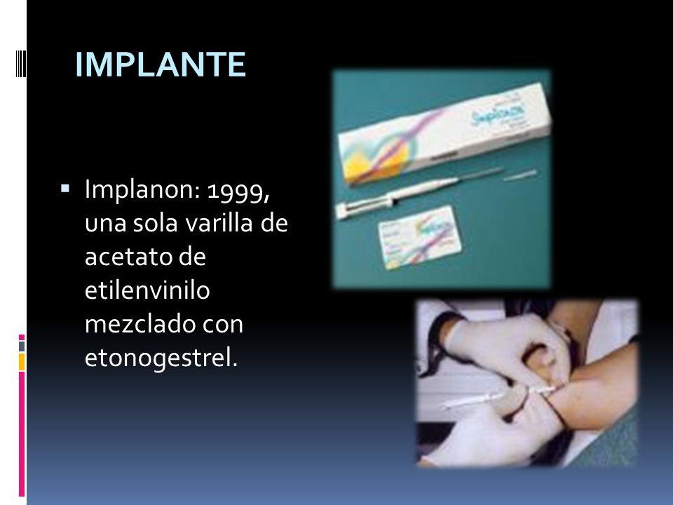 Implanon: 1999, una sola varilla de acetato de etilenvinilo mezclado con etonogestrel. IMPLANTE