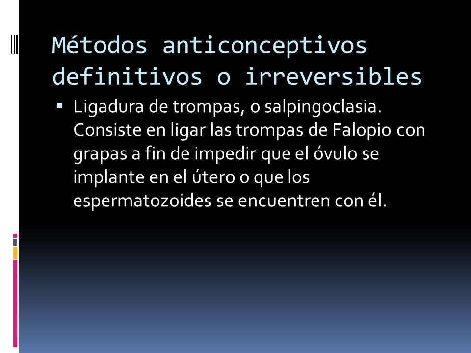Métodos anticonceptivos definitivos o irreversibles Ligadura de trompas, o salpingoclasia. Consiste en ligar las trompas de Falopio con grapas a fin d