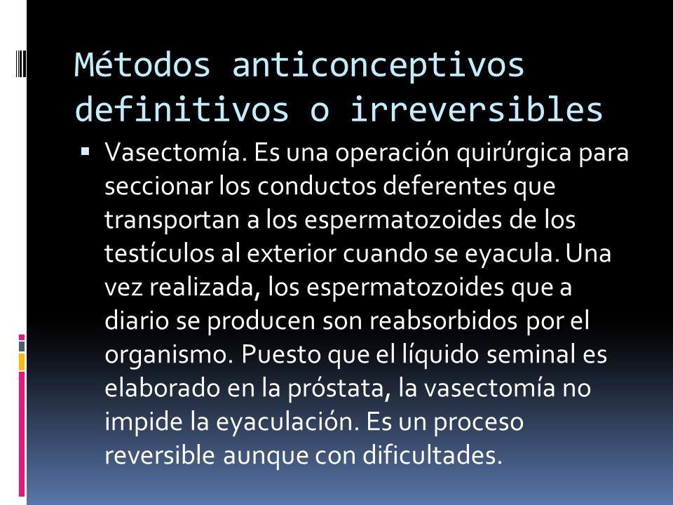 Métodos anticonceptivos definitivos o irreversibles Vasectomía. Es una operación quirúrgica para seccionar los conductos deferentes que transportan a