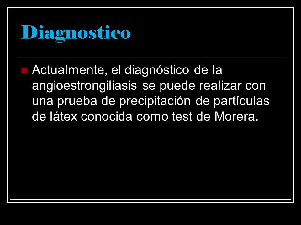 Diagnostico Actualmente, el diagnóstico de la angioestrongiliasis se puede realizar con una prueba de precipitación de partículas de látex conocida co