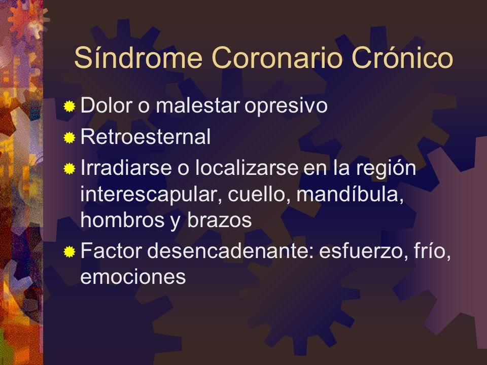 Síndrome Coronario Crónico Dolor o malestar opresivo Retroesternal Irradiarse o localizarse en la región interescapular, cuello, mandíbula, hombros y brazos Factor desencadenante: esfuerzo, frío, emociones