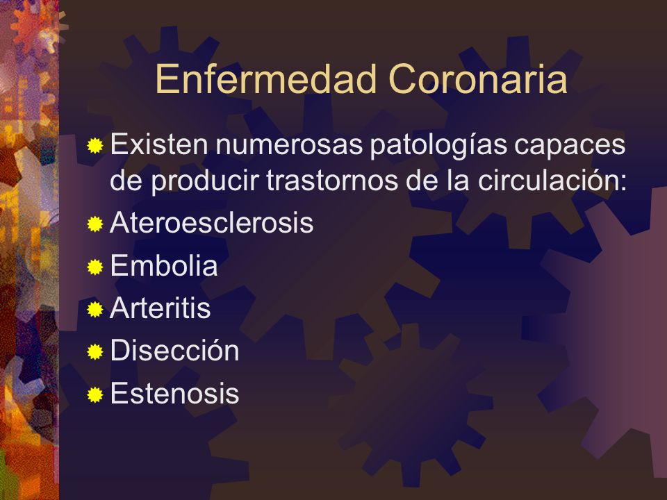 Enfermedad Coronaria Existen numerosas patologías capaces de producir trastornos de la circulación: Ateroesclerosis Embolia Arteritis Disección Esteno