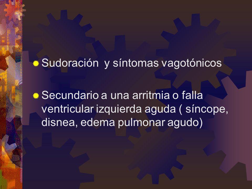 Sudoración y síntomas vagotónicos Secundario a una arritmia o falla ventricular izquierda aguda ( síncope, disnea, edema pulmonar agudo)