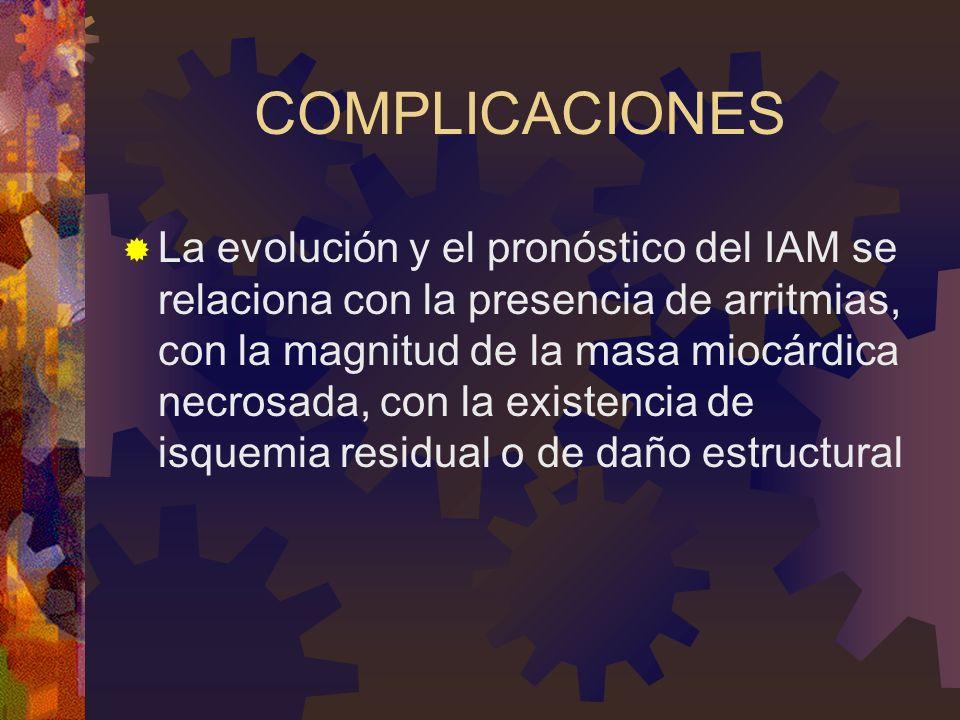 COMPLICACIONES La evolución y el pronóstico del IAM se relaciona con la presencia de arritmias, con la magnitud de la masa miocárdica necrosada, con la existencia de isquemia residual o de daño estructural