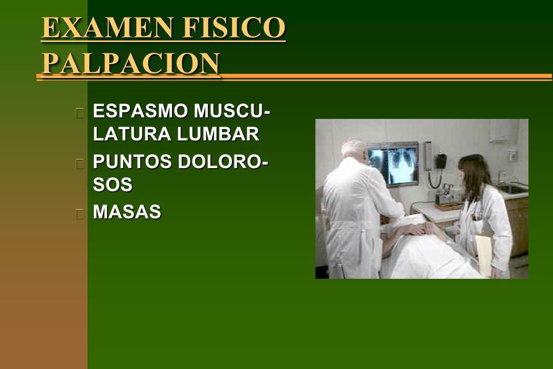 EXAMEN FISICO PALPACION n ESPASMO MUSCU- LATURA LUMBAR n PUNTOS DOLORO- SOS n MASAS