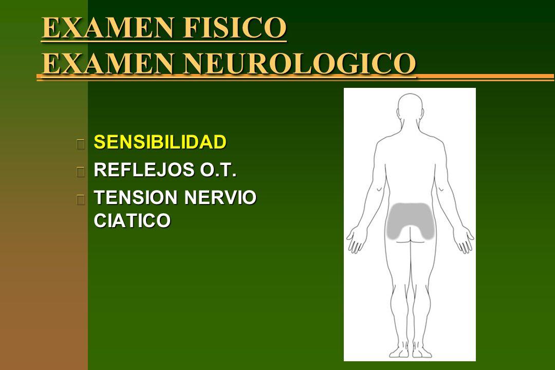 EXAMEN FISICO EXAMEN NEUROLOGICO n SENSIBILIDAD n REFLEJOS O.T. n TENSION NERVIO CIATICO