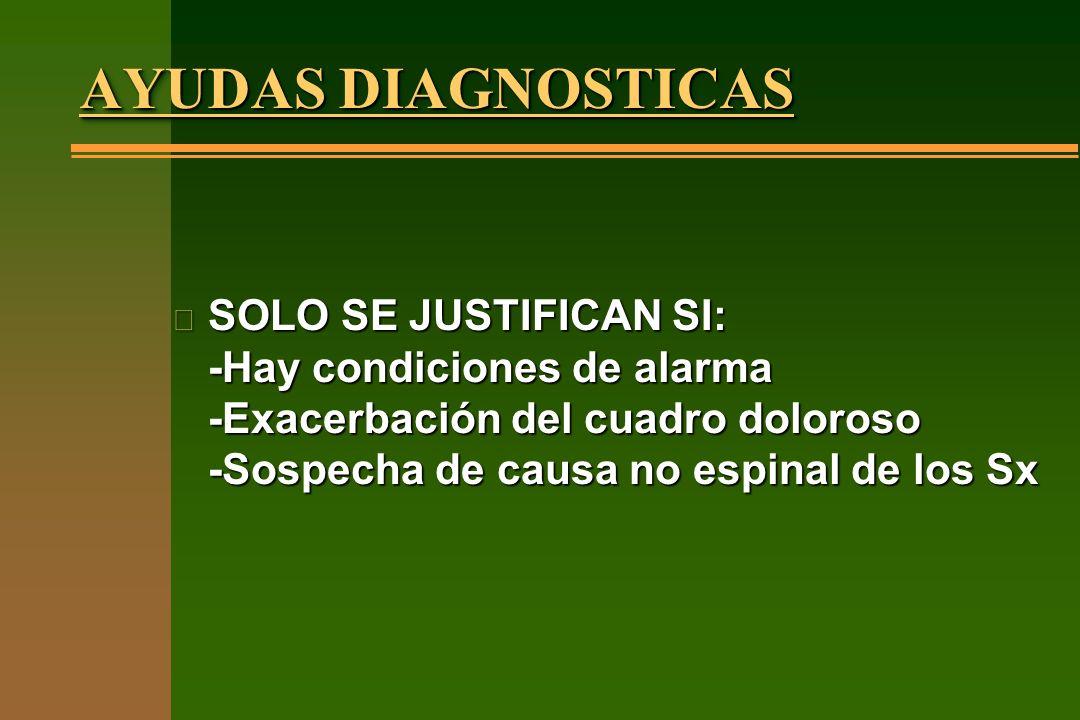 AYUDAS DIAGNOSTICAS n SOLO SE JUSTIFICAN SI: -Hay condiciones de alarma -Exacerbación del cuadro doloroso -Sospecha de causa no espinal de los Sx