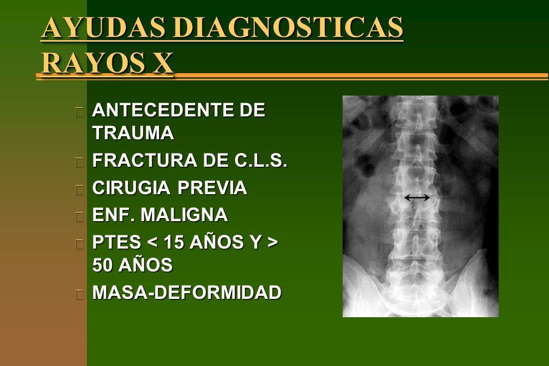 AYUDAS DIAGNOSTICAS RAYOS X n ANTECEDENTE DE TRAUMA n FRACTURA DE C.L.S. n CIRUGIA PREVIA n ENF. MALIGNA n PTES 50 AÑOS n MASA-DEFORMIDAD