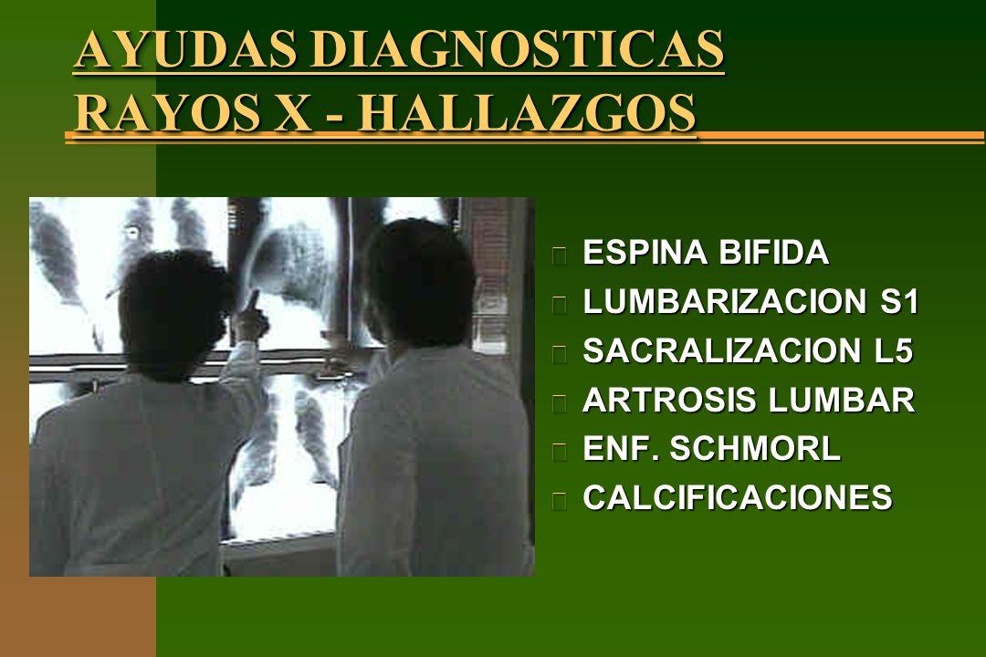 AYUDAS DIAGNOSTICAS RAYOS X - HALLAZGOS n ESPINA BIFIDA n LUMBARIZACION S1 n SACRALIZACION L5 n ARTROSIS LUMBAR n ENF. SCHMORL n CALCIFICACIONES