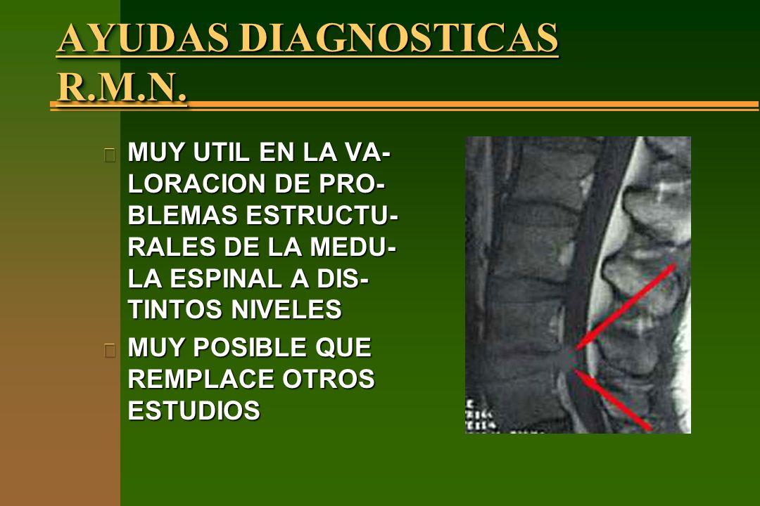 AYUDAS DIAGNOSTICAS R.M.N. n MUY UTIL EN LA VA- LORACION DE PRO- BLEMAS ESTRUCTU- RALES DE LA MEDU- LA ESPINAL A DIS- TINTOS NIVELES n MUY POSIBLE QUE