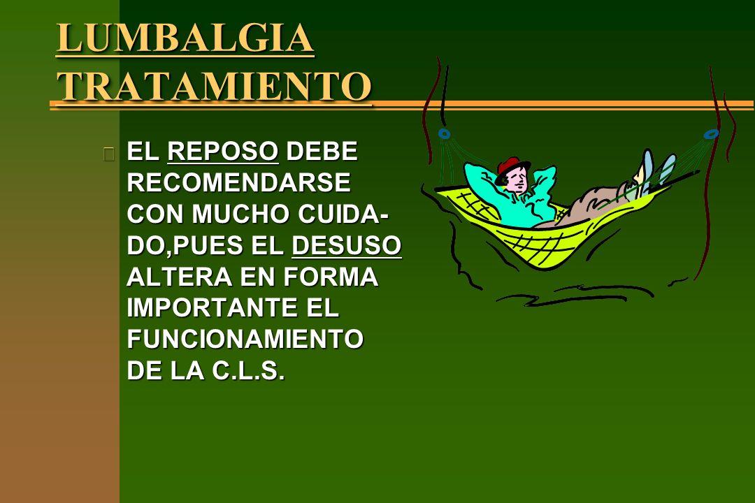 LUMBALGIA TRATAMIENTO n EL REPOSO DEBE RECOMENDARSE CON MUCHO CUIDA- DO,PUES EL DESUSO ALTERA EN FORMA IMPORTANTE EL FUNCIONAMIENTO DE LA C.L.S.