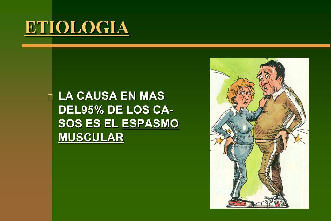 ETIOLOGIAETIOLOGIA n LA CAUSA EN MAS DEL95% DE LOS CA- SOS ES EL ESPASMO MUSCULAR