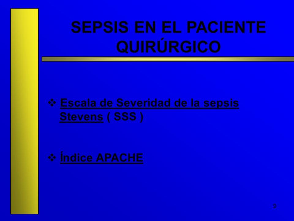 9 SEPSIS EN EL PACIENTE QUIRÚRGICO Escala de Severidad de la sepsis Stevens ( SSS ) Índice APACHE