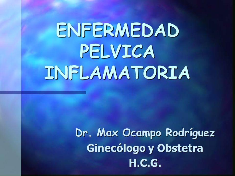 ENFERMEDAD PELVICA INFLAMATORIA Dr. Max Ocampo Rodríguez Ginecólogo y Obstetra H.C.G.