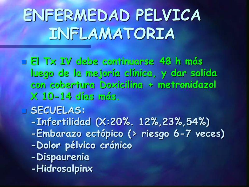 ENFERMEDAD PELVICA INFLAMATORIA n Tx HOSPITALIZACION -REGIMEN A Doxiciclina 100mg C/12 h IV o VO + Cefoxitin 2g C/6 h IV o Cefotetan 2g C/12 h IV. -RE
