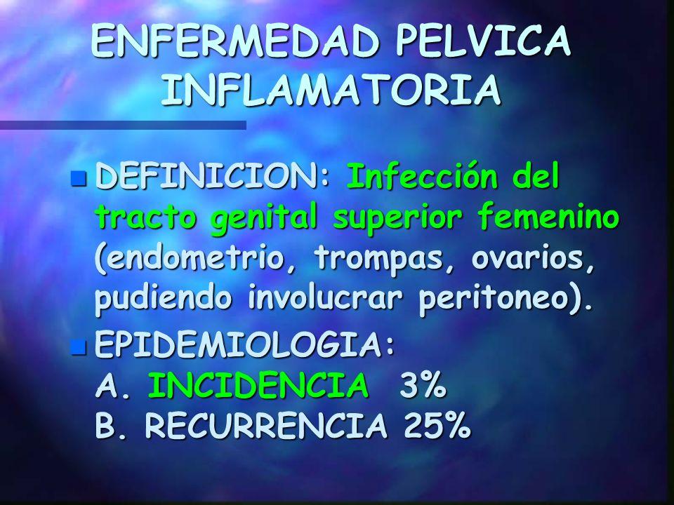 ENFERMEDAD PELVICA INFLAMATORIA n DEFINICION: Infección del tracto genital superior femenino (endometrio, trompas, ovarios, pudiendo involucrar peritoneo).