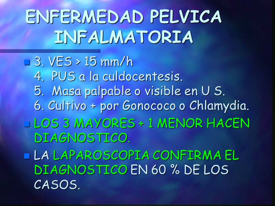 ENFERMEDAD PELVICA INFLAMATORIA DIAGNOSTICO CLINICO Criterios de Sweet A. Mayores: 1. Dolor abdominal bajo 2. Dolor anexial 3. Dolor a la movilización