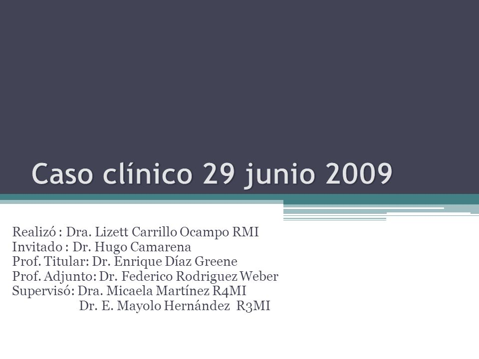Realizó : Dra. Lizett Carrillo Ocampo RMI Invitado : Dr. Hugo Camarena Prof. Titular: Dr. Enrique Díaz Greene Prof. Adjunto: Dr. Federico Rodriguez We