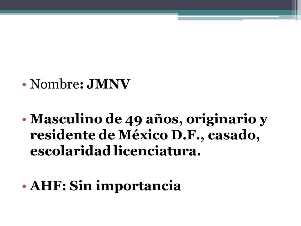 Nombre: JMNV Masculino de 49 años, originario y residente de México D.F., casado, escolaridad licenciatura. AHF: Sin importancia