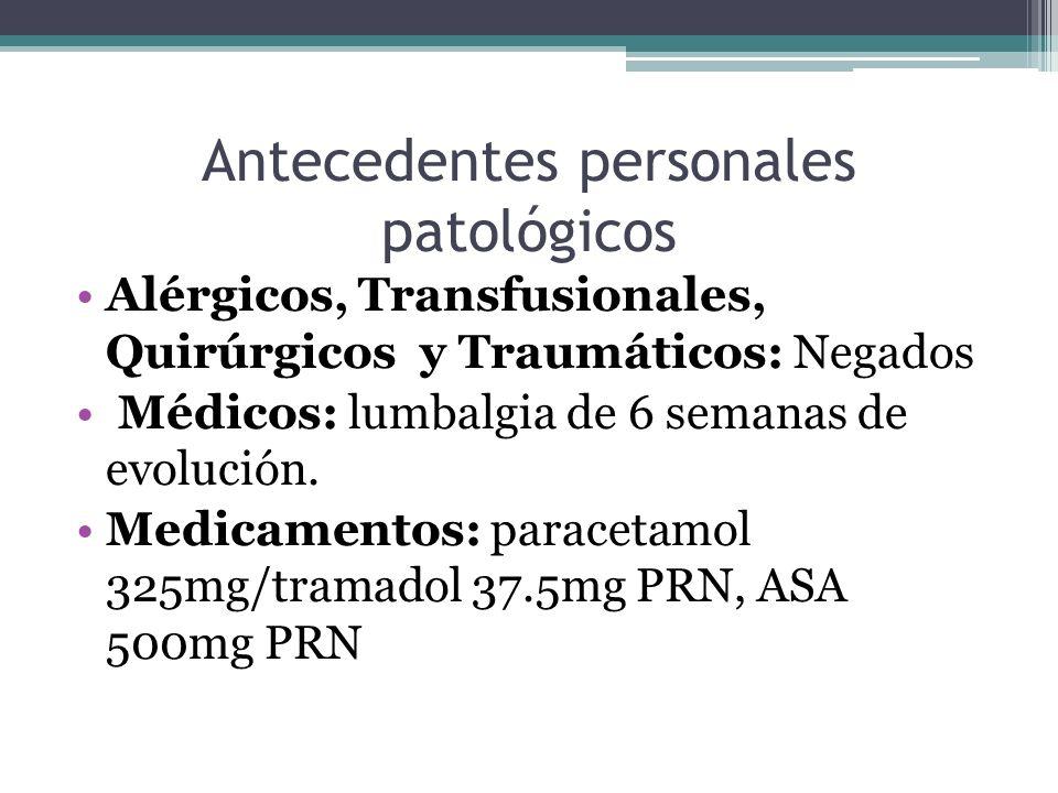 Antecedentes personales patológicos Alérgicos, Transfusionales, Quirúrgicos y Traumáticos: Negados Médicos: lumbalgia de 6 semanas de evolución. Medic