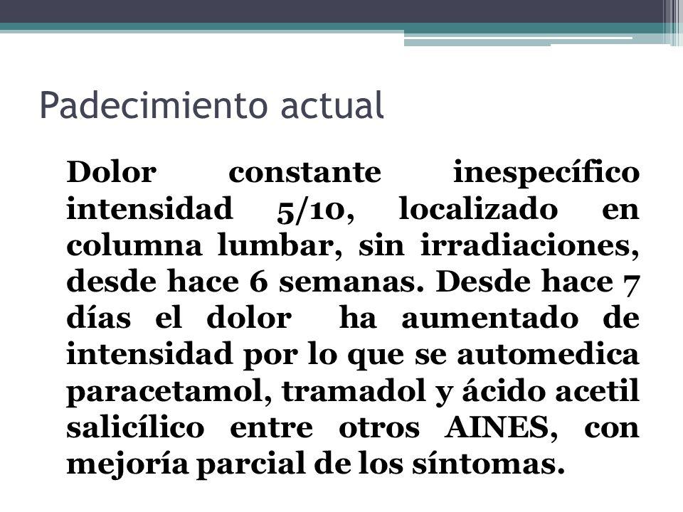 Padecimiento actual Dolor constante inespecífico intensidad 5/10, localizado en columna lumbar, sin irradiaciones, desde hace 6 semanas. Desde hace 7