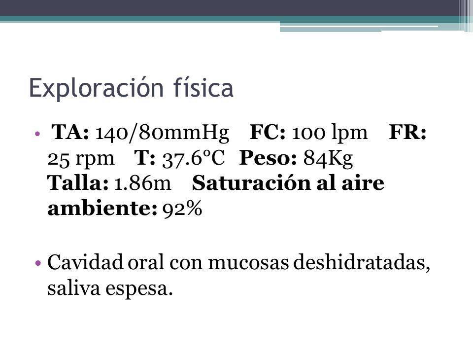 Exploración física TA: 140/80mmHg FC: 100 lpm FR: 25 rpm T: 37.6°C Peso: 84Kg Talla: 1.86m Saturación al aire ambiente: 92% Cavidad oral con mucosas d