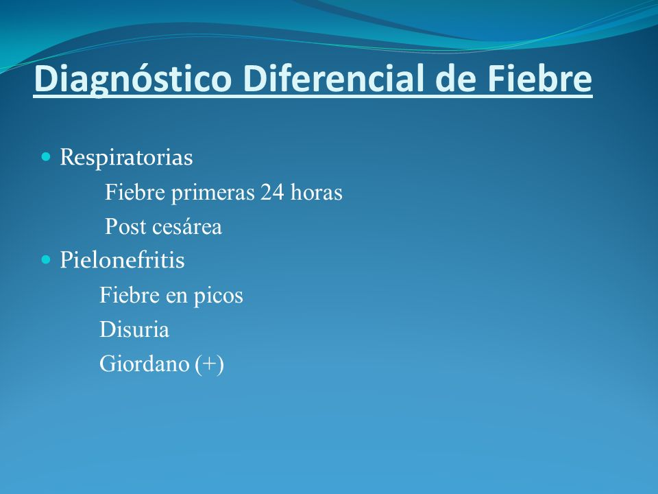 Diagnóstico Diferencial de Fiebre Respiratorias Fiebre primeras 24 horas Post cesárea Pielonefritis Fiebre en picos Disuria Giordano (+)