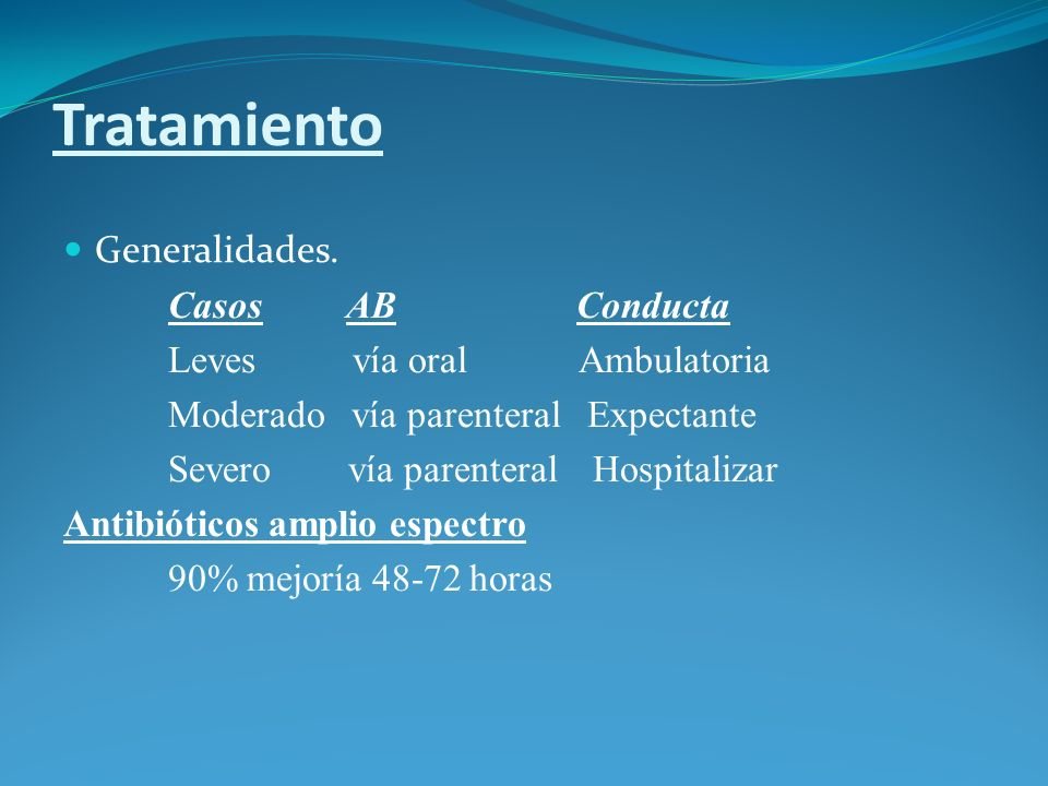 Tratamiento Generalidades. Casos AB Conducta Leves vía oral Ambulatoria Moderado vía parenteral Expectante Severo vía parenteral Hospitalizar Antibiót