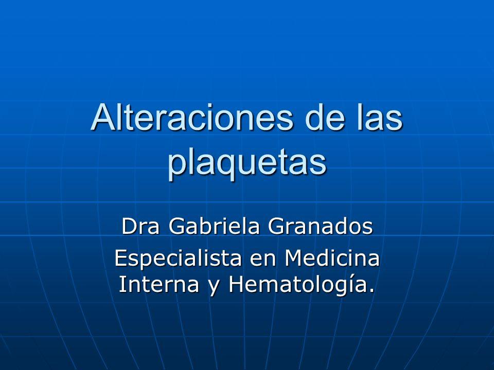 Alteraciones de las plaquetas Dra Gabriela Granados Especialista en Medicina Interna y Hematología.