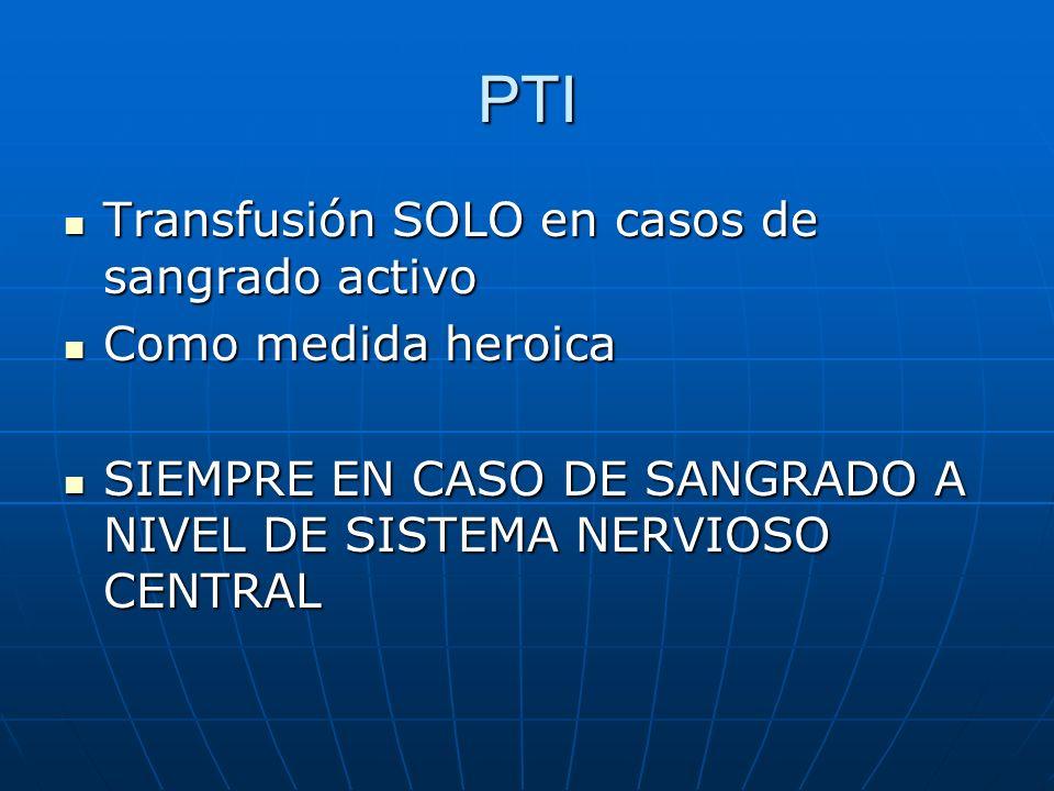 PTI Transfusión SOLO en casos de sangrado activo Transfusión SOLO en casos de sangrado activo Como medida heroica Como medida heroica SIEMPRE EN CASO